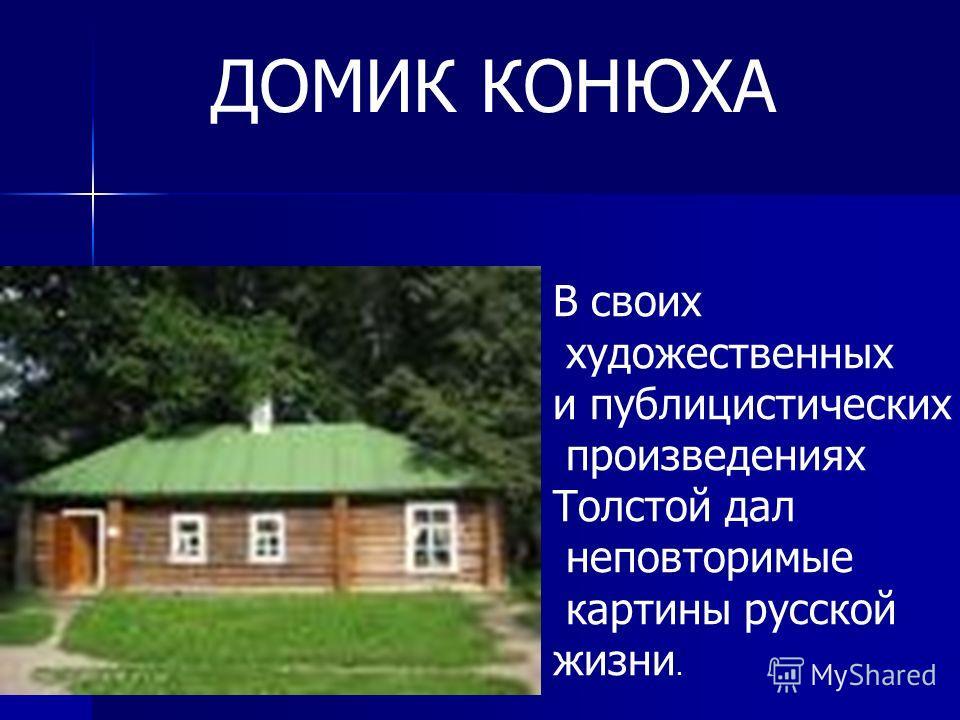 В своих художественных и публицистических произведениях Толстой дал неповторимые картины русской жизни. ДОМИК КОНЮХА