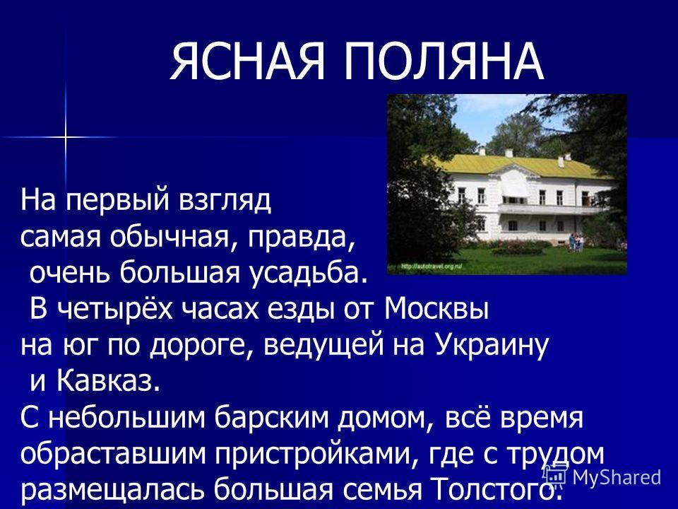 На первый взгляд самая обычная, правда, очень большая усадьба. В четырёх часах езды от Москвы на юг по дороге, ведущей на Украину и Кавказ. С небольшим барским домом, всё время обраставшим пристройками, где с трудом размещалась большая семья Толстого