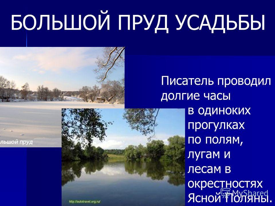 БОЛЬШОЙ ПРУД УСАДЬБЫ Писатель проводил долгие часы в одиноких прогулках по полям, лугам и лесам в окрестностях Ясной Поляны.
