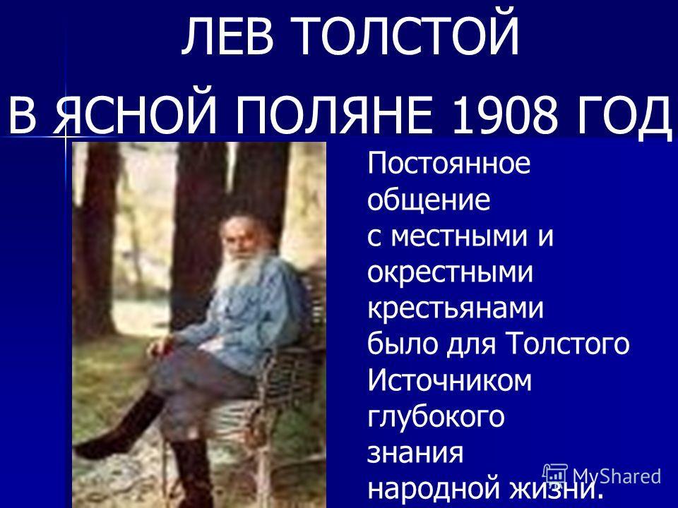 ЛЕВ ТОЛСТОЙ В ЯСНОЙ ПОЛЯНЕ 1908 ГОД Постоянное общение с местными и окрестными крестьянами было для Толстого Источником глубокого знания народной жизни.