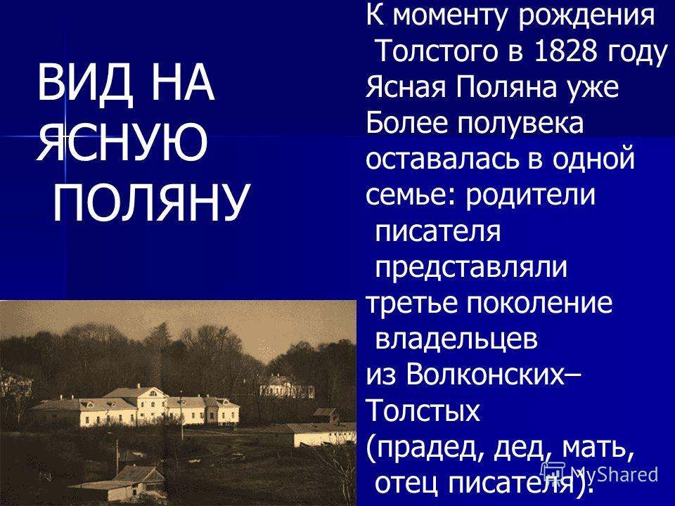 К моменту рождения Толстого в 1828 году Ясная Поляна уже Более полувека оставалась в одной семье: родители писателя представляли третье поколение владельцев из Волконских– Толстых (прадед, дед, мать, отец писателя). ВИД НА ЯСНУЮ ПОЛЯНУ