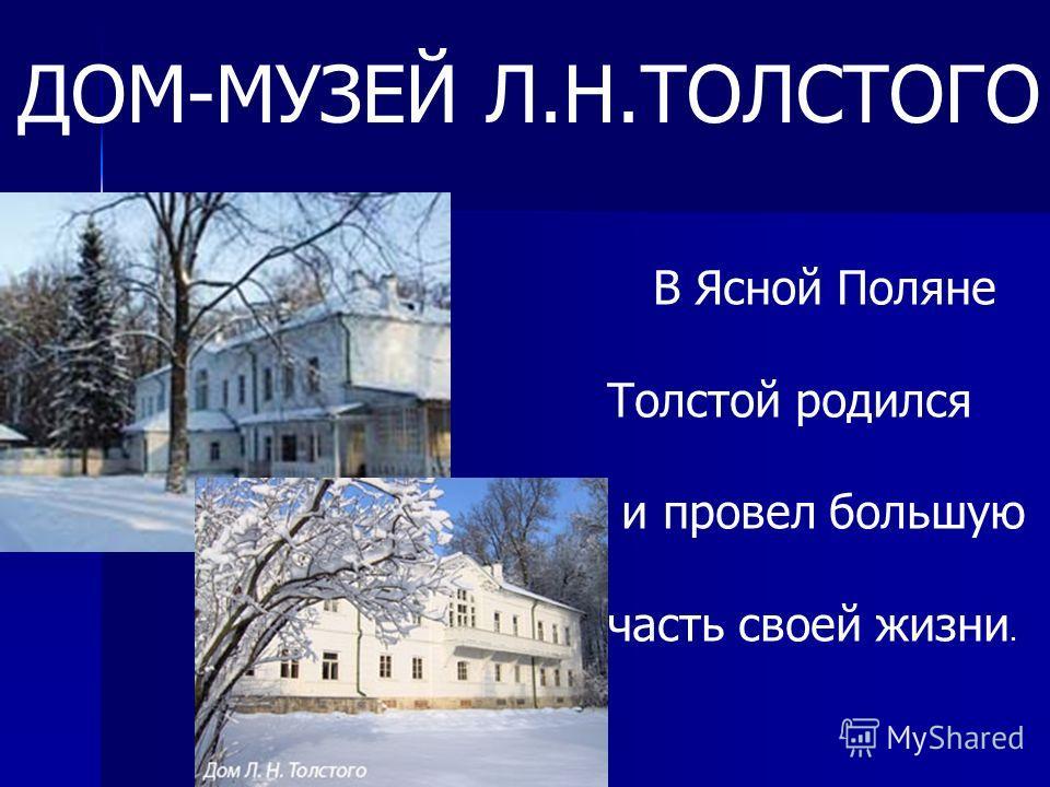 В Ясной Поляне Толстой родился и провел большую часть своей жизни. ДОМ-МУЗЕЙ Л.Н.ТОЛСТОГО