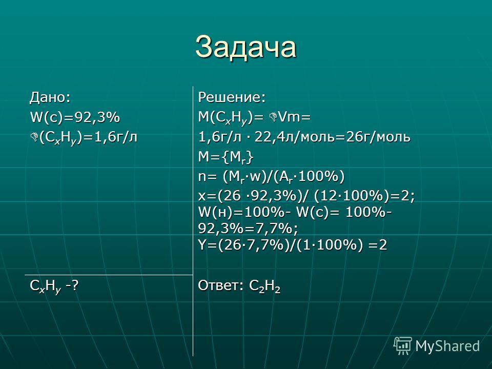 Задача Ответ: С 2 Н 2 С х Н y -? Решение: М(С х Н y )= Vm= 1,6г/л 22,4л/моль=26г/моль М={М r } n= (М rw)/(A r 100%) x=(26 92,3%)/ (12100%)=2; W(н)=100%- W(с)= 100%- 92,3%=7,7%; Y=(267,7%)/(1100%) =2 Дано: W(с)=92,3% (С х Н y )=1,6г/л (С х Н y )=1,6г/