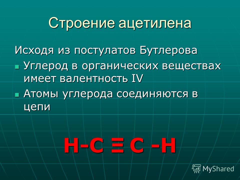 Строение ацетилена Исходя из постулатов Бутлерова Углерод в органических веществах имеет валентность IV Углерод в органических веществах имеет валентность IV Атомы углерода соединяются в цепи Атомы углерода соединяются в цепи Н-С Ξ С -Н