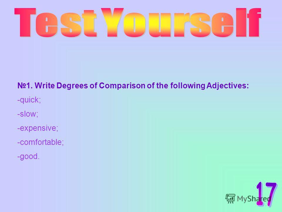 1. Write Degrees of Comparison of the following Adjectives: -quick; -slow; -expensive; -comfortable; -good.