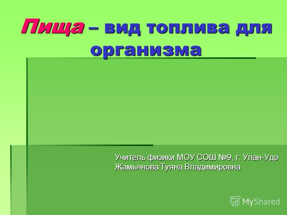 Пища – вид топлива для организма Учитель физики МОУ СОШ 9, г. Улан-Удэ Жамьянова Туяна Владимировна