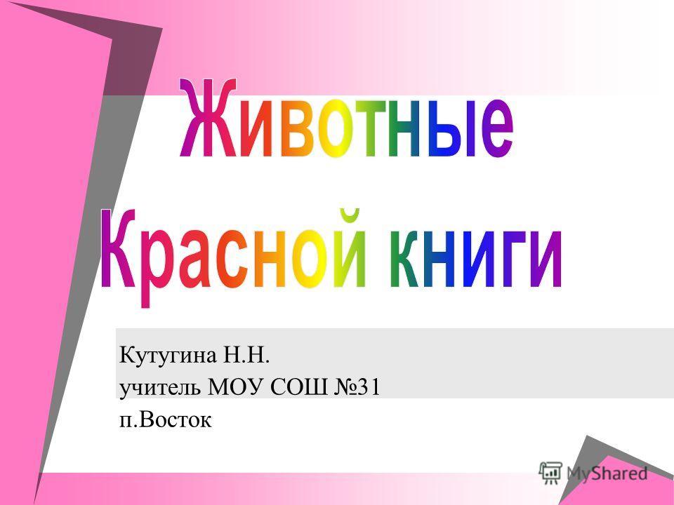 Кутугина Н.Н. учитель МОУ СОШ 31 п.Восток