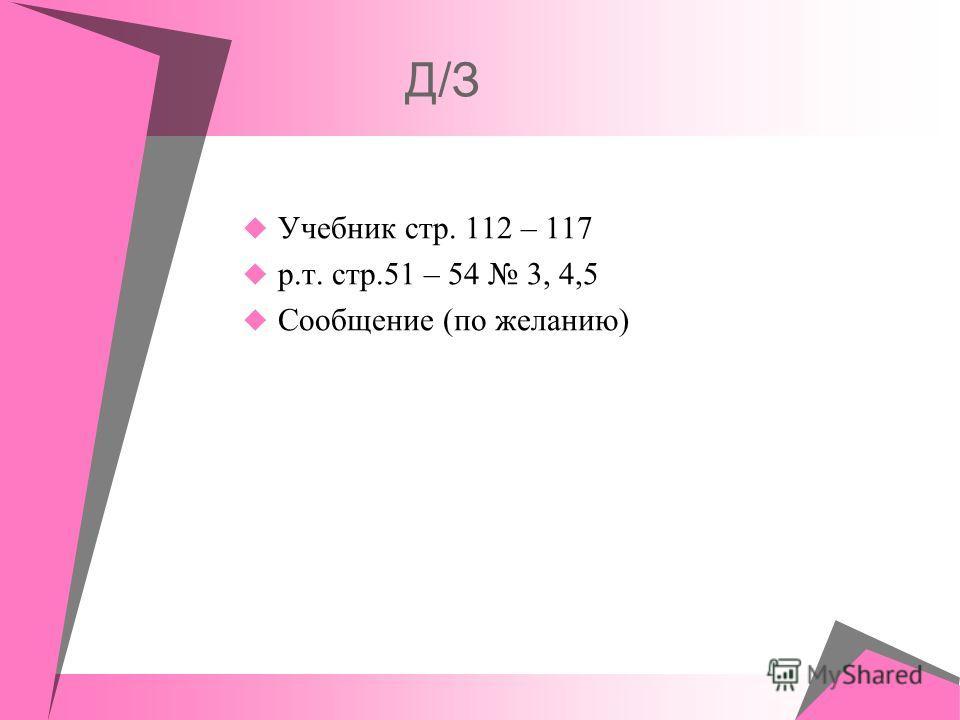 Д/З Учебник стр. 112 – 117 р.т. стр.51 – 54 3, 4,5 Сообщение (по желанию)