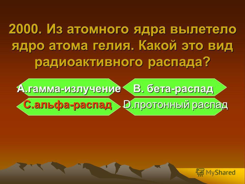 А.гамма-излучение B. бета-распад С.альфа-распад D.протонный распад С.альфа-распад D.протонный распад 2000. Из атомного ядра вылетело ядро атома гелия. Какой это вид радиоактивного распада?