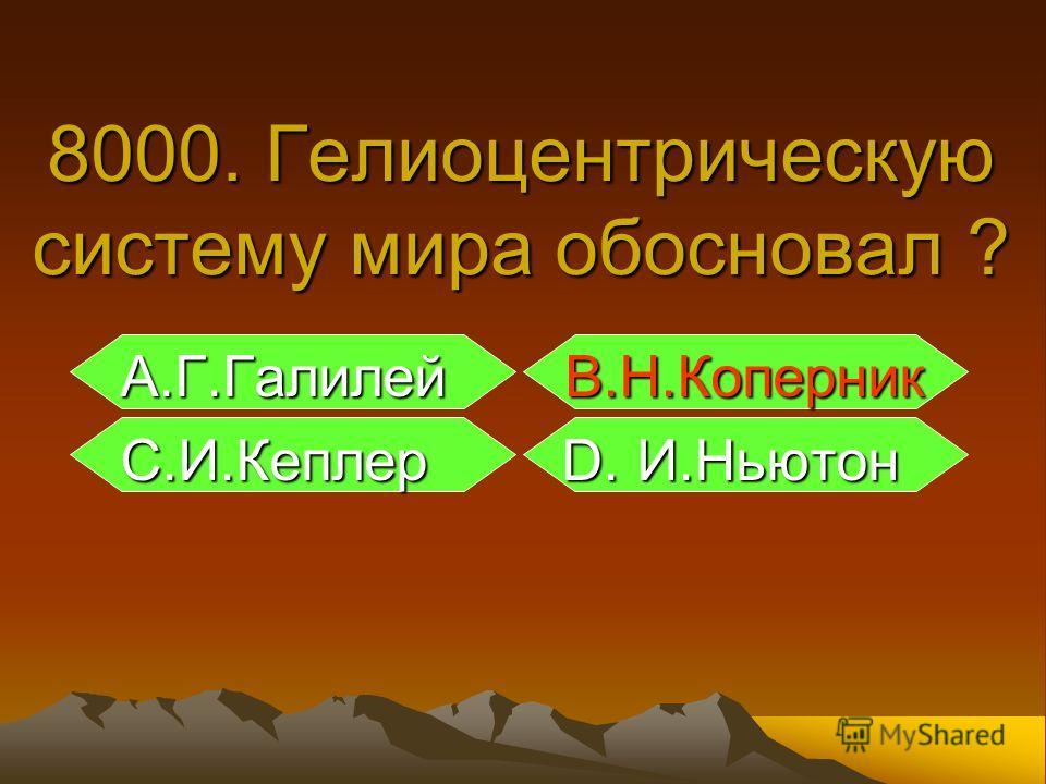 А.Г.Галилей B.Н.Коперник А.Г.Галилей B.Н.Коперник С.И.Кеплер D. И.Ньютон С.И.Кеплер D. И.Ньютон 8000. Гелиоцентрическую систему мира обосновал ?
