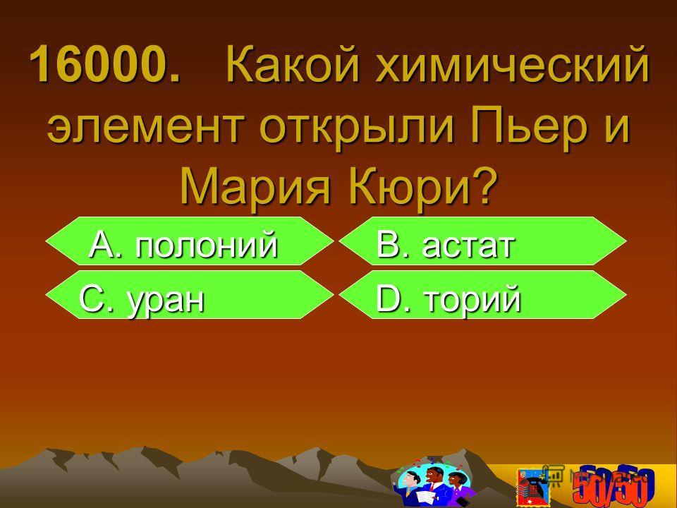 16000. Какой химический элемент открыли Пьер и Мария Кюри? А. полоний B. астат А. полоний B. астат С. уран D. торий С. уран D. торий