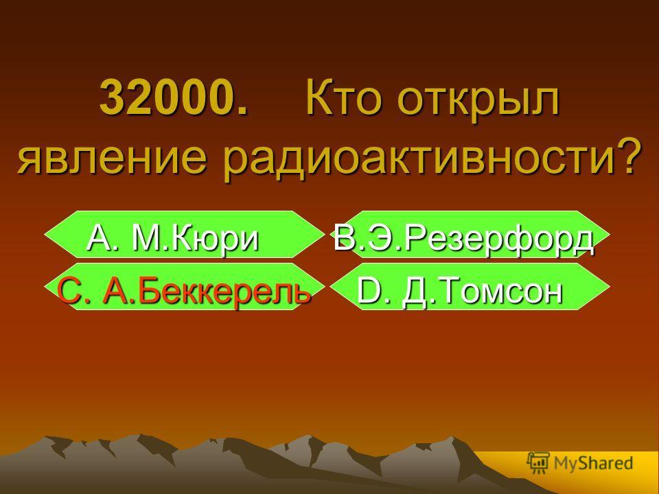 А. М.Кюри В.Э.Резерфорд А. М.Кюри В.Э.Резерфорд С. А.Беккерель D. Д.Томсон С. А.Беккерель D. Д.Томсон 32000. Кто открыл явление радиоактивности?