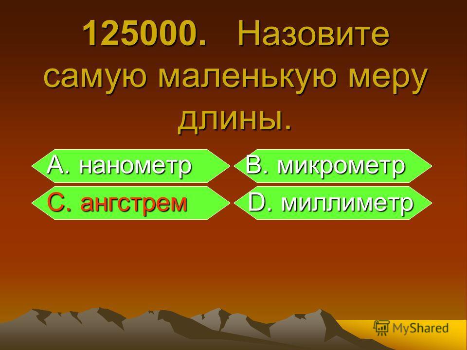 125000. Назовите самую маленькую меру длины. А. нанометр B. микрометр А. нанометр B. микрометр С. ангстрем D. миллиметр С. ангстрем D. миллиметр