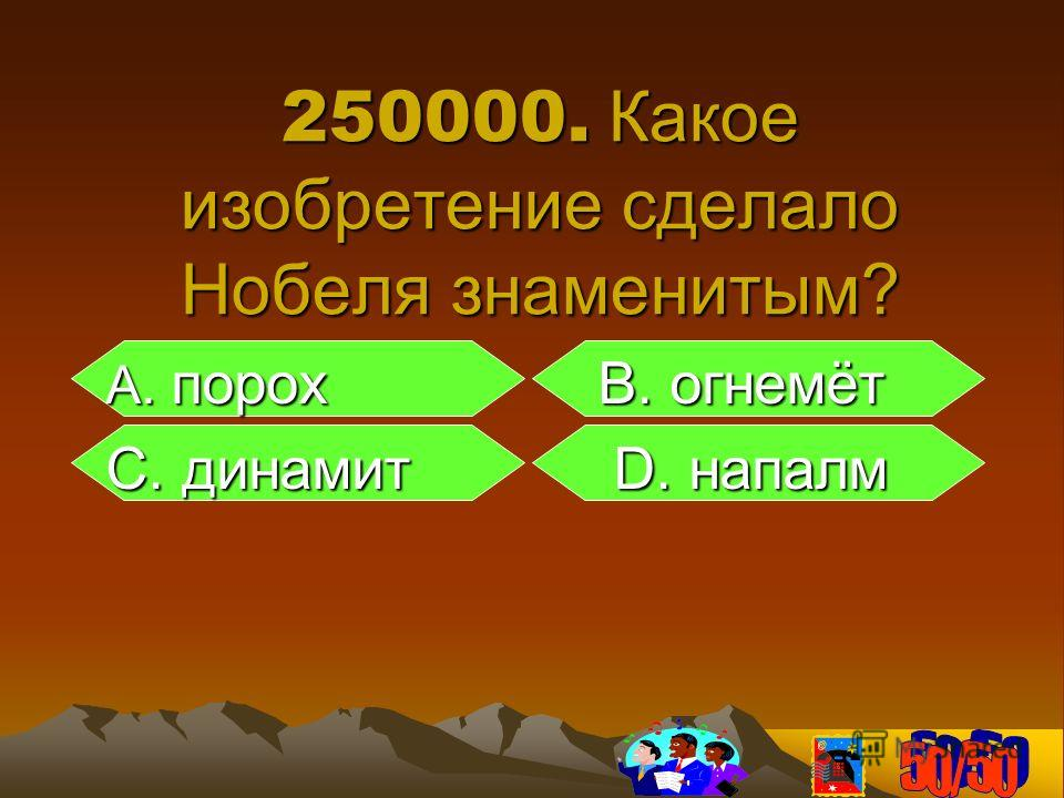 250000. Какое изобретение сделало Нобеля знаменитым? А. порох B. огнемёт А. порох B. огнемёт С. динамит D. напалм С. динамит D. напалм