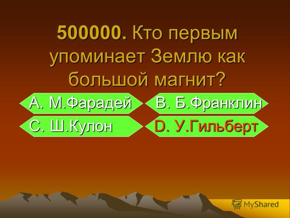 А. М.Фарадей В. Б.Франклин А. М.Фарадей В. Б.Франклин С. Ш.Кулон D. У.Гильберт С. Ш.Кулон D. У.Гильберт 500000. Кто первым упоминает Землю как большой магнит?