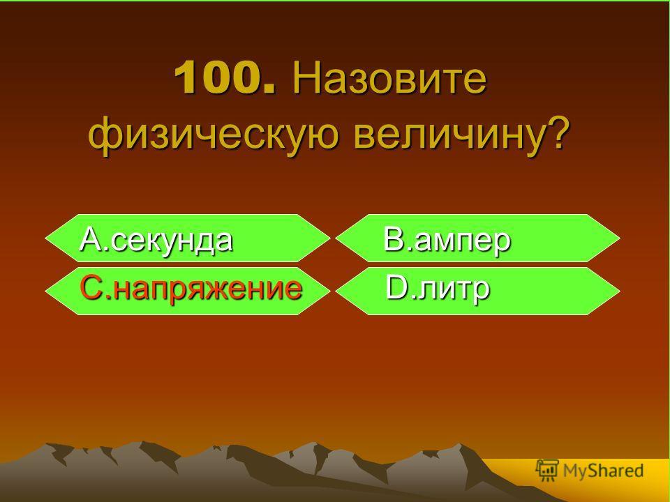 100. Назовите физическую величину? A.секунда B.ампер A.секунда B.ампер C.напряжение D.литр C.напряжение D.литр