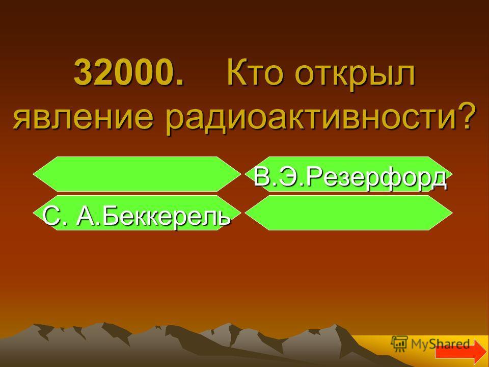 32000. Кто открыл явление радиоактивности? В.Э.Резерфорд В.Э.Резерфорд С. А.Беккерель С. А.Беккерель
