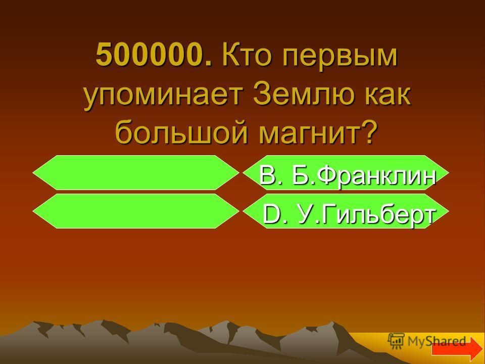 500000. Кто первым упоминает Землю как большой магнит? В. Б.Франклин В. Б.Франклин D. У.Гильберт D. У.Гильберт