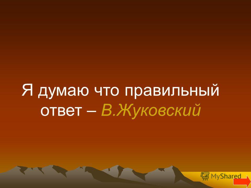 Я думаю что правильный ответ – В.Жуковский