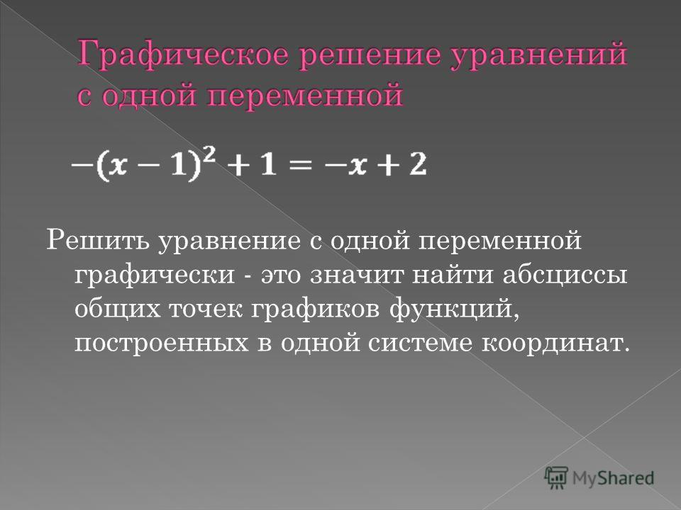 Решить уравнение с одной переменной графически - это значит найти абсциссы общих точек графиков функций, построенных в одной системе координат.