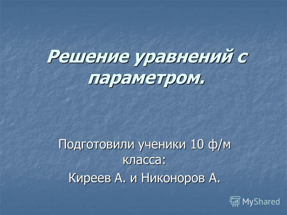 Решение уравнений с параметром. Подготовили ученики 10 ф/м класса: Киреев А. и Никоноров А.