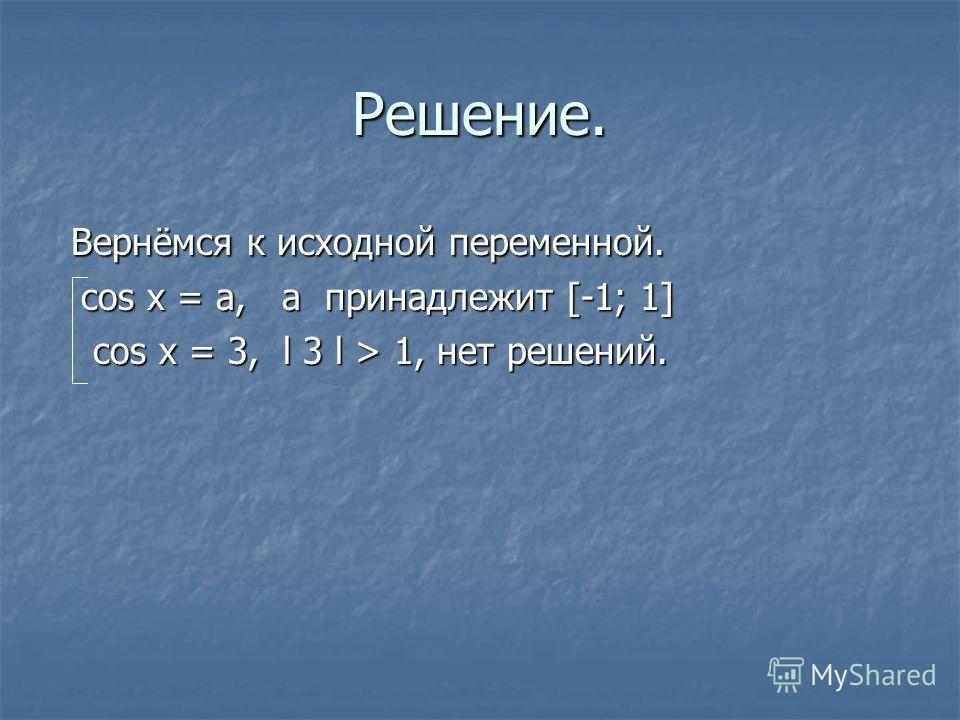 Решение. Вернёмся к исходной переменной. Вернёмся к исходной переменной. cos x = a, a принадлежит [-1; 1] cos x = a, a принадлежит [-1; 1] cos x = 3, l 3 l > 1, нет решений. cos x = 3, l 3 l > 1, нет решений.