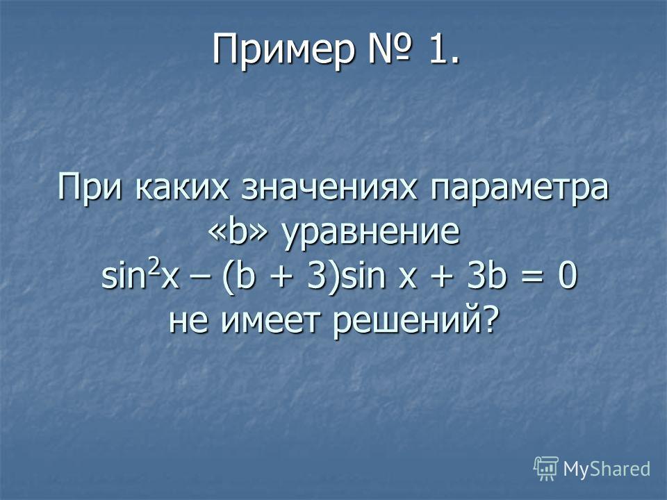 При каких значениях параметра «b» уравнение sin 2 x – (b + 3)sin x + 3b = 0 не имеет решений? Пример 1.