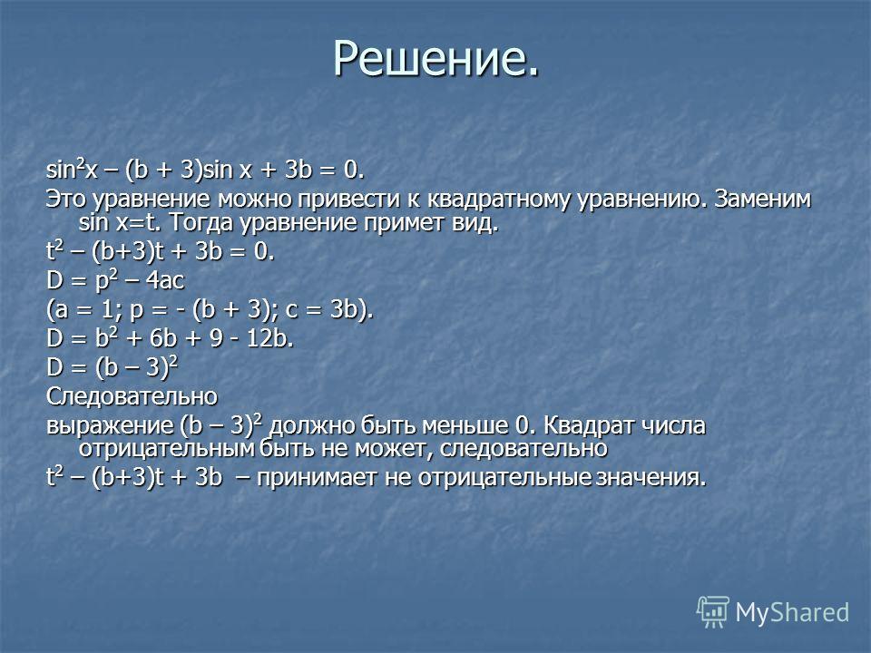 Решение. sin 2 x – (b + 3)sin x + 3b = 0. Это уравнение можно привести к квадратному уравнению. Заменим sin x=t. Тогда уравнение примет вид. t 2 – (b+3)t + 3b = 0. D = p 2 – 4ac (a = 1; p = - (b + 3); c = 3b). D = b 2 + 6b + 9 - 12b. D = (b – 3) 2 Сл