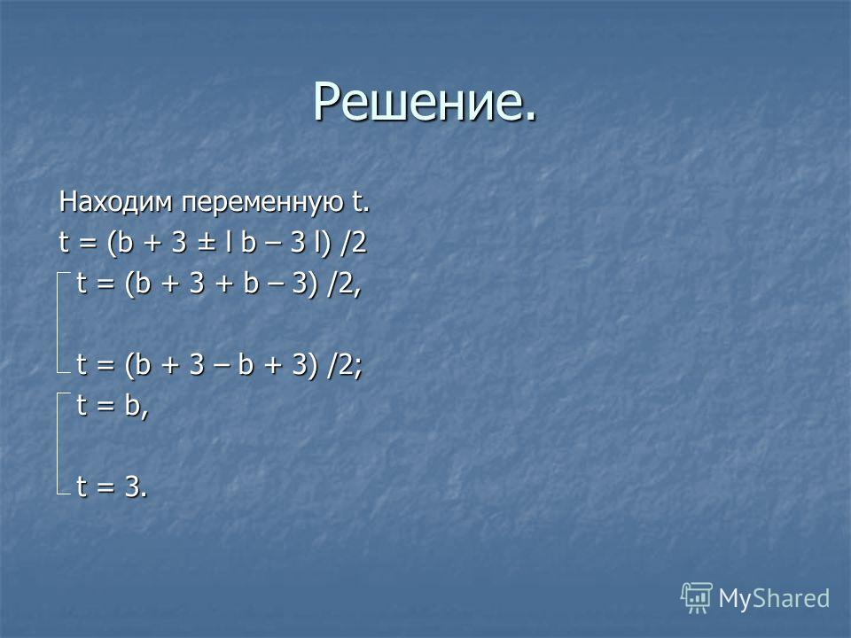 Решение. Находим переменную t. t = (b + 3 ± l b – 3 l) /2 t = (b + 3 + b – 3) /2, t = (b + 3 + b – 3) /2, t = (b + 3 – b + 3) /2; t = (b + 3 – b + 3) /2; t = b, t = b, t = 3. t = 3.