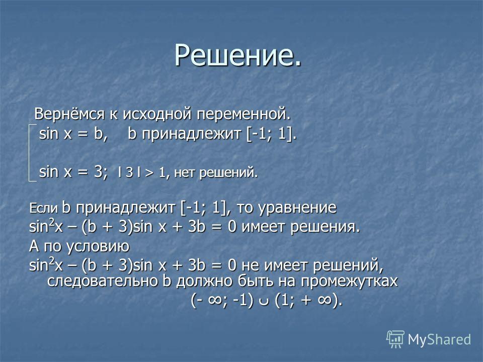 Решение. Вернёмся к исходной переменной. Вернёмся к исходной переменной. sin x = b, b принадлежит [-1; 1]. sin x = b, b принадлежит [-1; 1]. sin x = 3; l 3 l > 1, нет решений. sin x = 3; l 3 l > 1, нет решений. Если b принадлежит [-1; 1], то уравнени