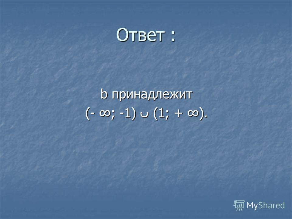 Ответ : b принадлежит (- ; -1) (1; + ).