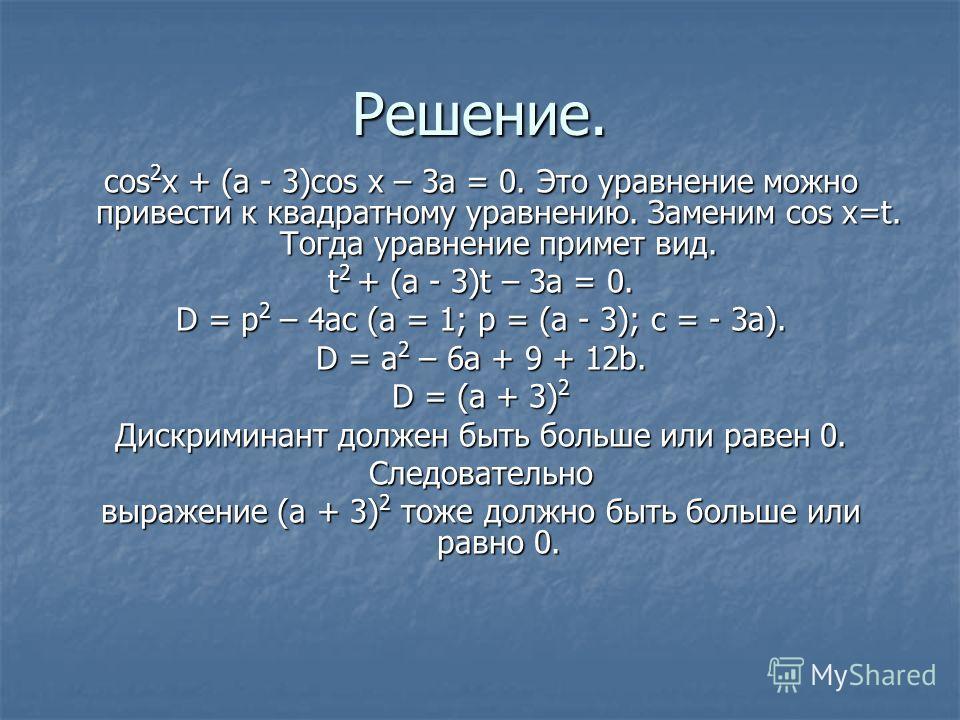 Решение. cos 2 x + (a - 3)cos x – 3a = 0. Это уравнение можно привести к квадратному уравнению. Заменим cos x=t. Тогда уравнение примет вид. t 2 + (a - 3)t – 3a = 0. D = p 2 – 4ac (a = 1; p = (a - 3); c = - 3a). D = a 2 – 6a + 9 + 12b. D = (a + 3) 2