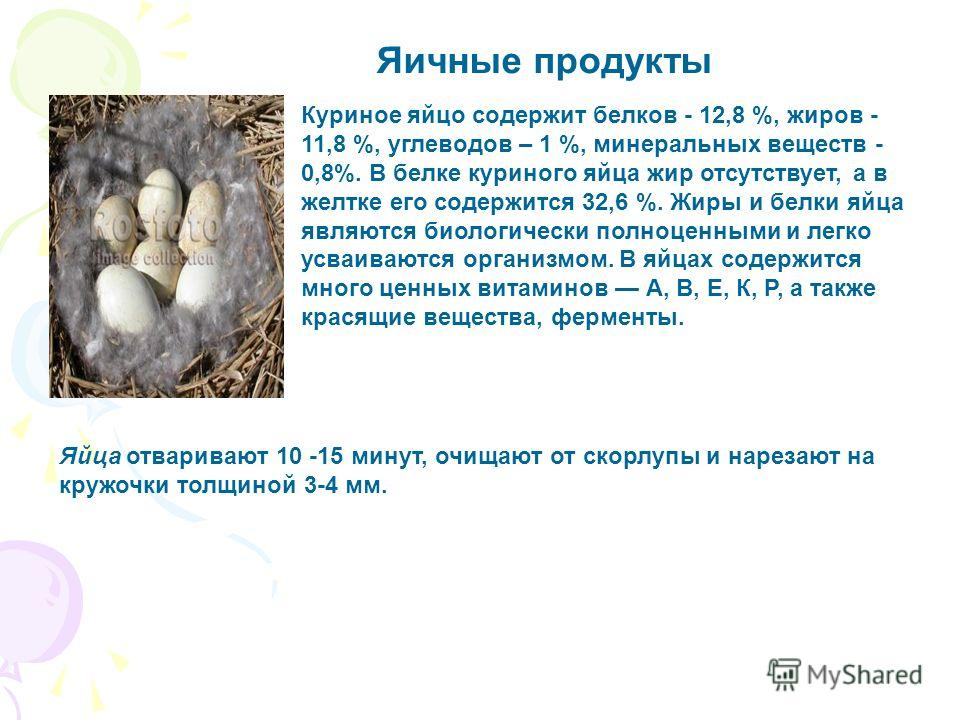 Яичные продукты Куриное яйцо содержит белков - 12,8 %, жиров - 11,8 %, углеводов – 1 %, минеральных веществ - 0,8%. В белке куриного яйца жир отсутствует, а в желтке его содержится 32,6 %. Жиры и белки яйца являются биологически полноценными и легко