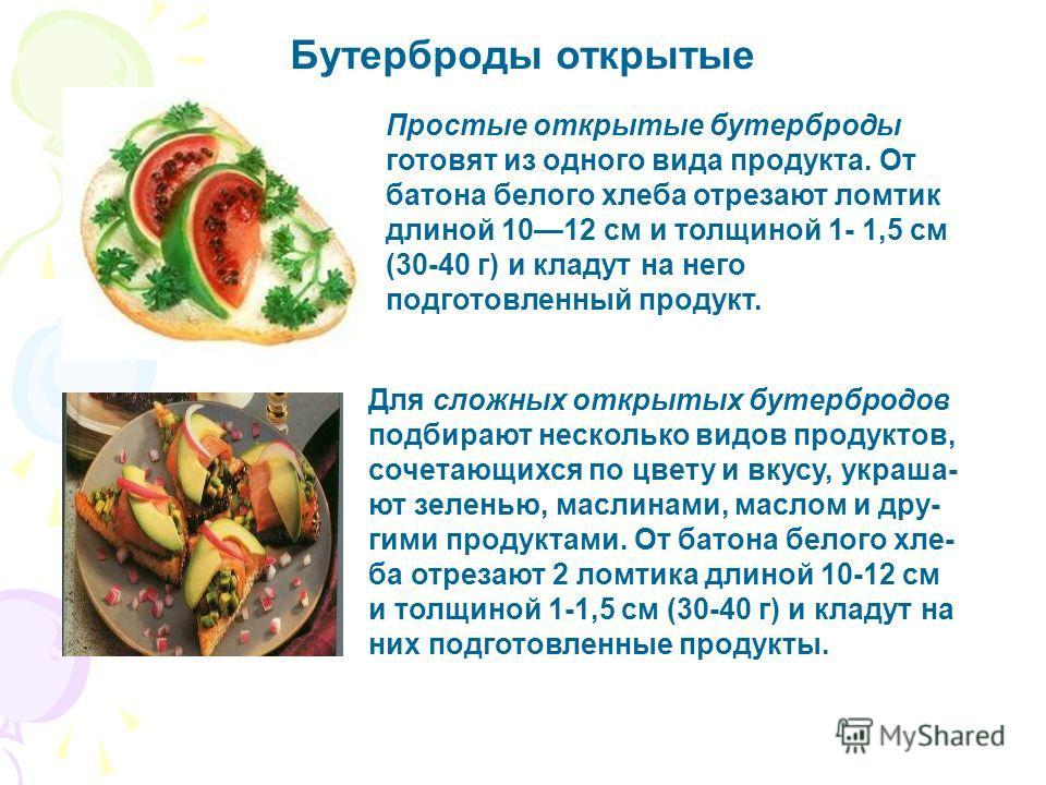 Бутерброды открытые Для сложных открытых бутербродов подбирают несколько видов продуктов, сочетающихся по цвету и вкусу, украша- ют зеленью, маслинами, маслом и дру- гими продуктами. От батона белого хле- ба отрезают 2 ломтика длиной 10-12 см и толщи