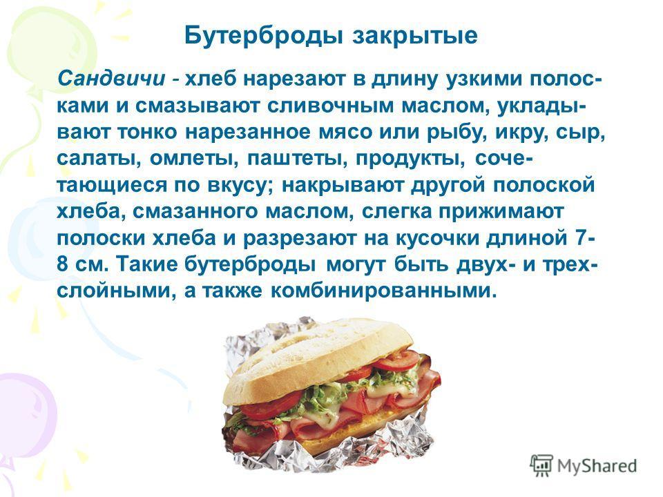 Бутерброды закрытые Сандвичи - хлеб нарезают в длину узкими полос- ками и смазывают сливочным маслом, уклады- вают тонко нарезанное мясо или рыбу, икру, сыр, салаты, омлеты, паштеты, продукты, соче- тающиеся по вкусу; накрывают другой полоской хлеба,