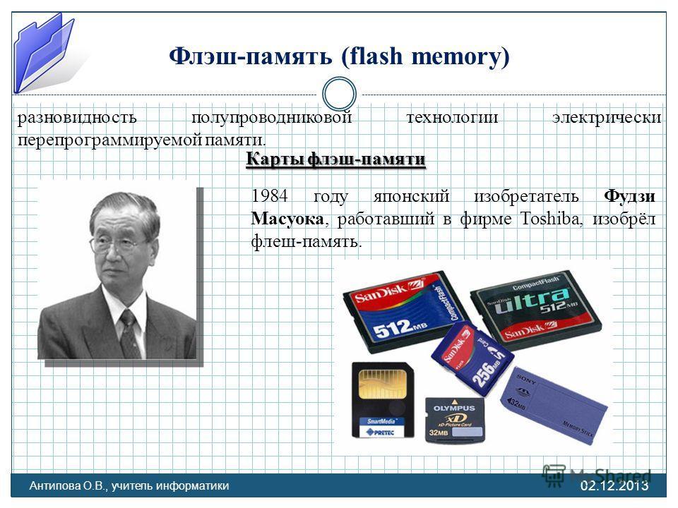 Флэш-память (flash memory) разновидность полупроводниковой технологии электрически перепрограммируемой памяти. Карты флэш-памяти 1984 году японский изобретатель Фудзи Масуока, работавший в фирме Toshiba, изобрёл флеш-память. 02.12.2013 Антипова О.В.,