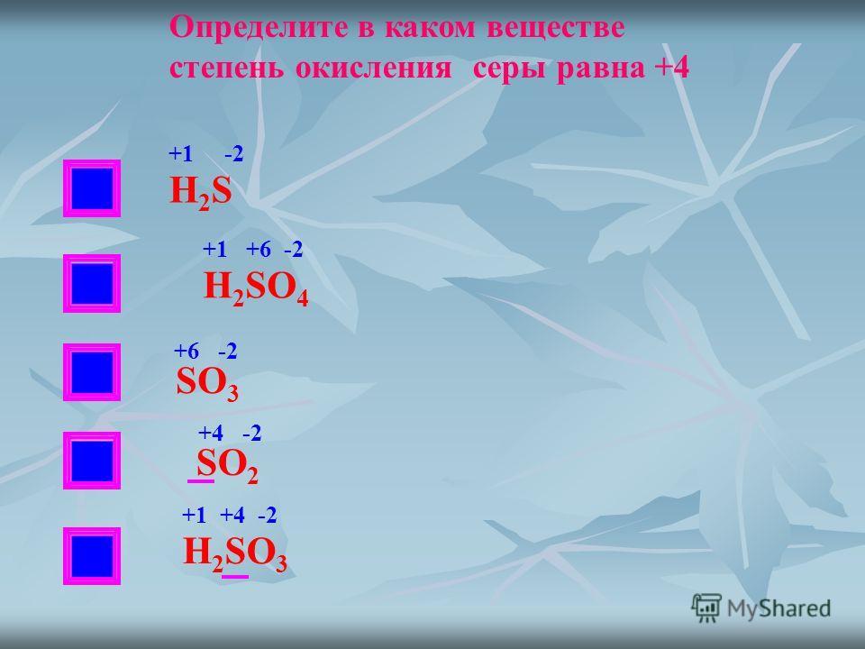 НЕТ Определите в каком веществе степень окисления серы равна +4 Н2SН2S H 2 SO 4 SO 3 SO 2 H 2 SO 3 +1 -2 +1 +6 -2 +6 -2 +4 -2 +1 +4 -2