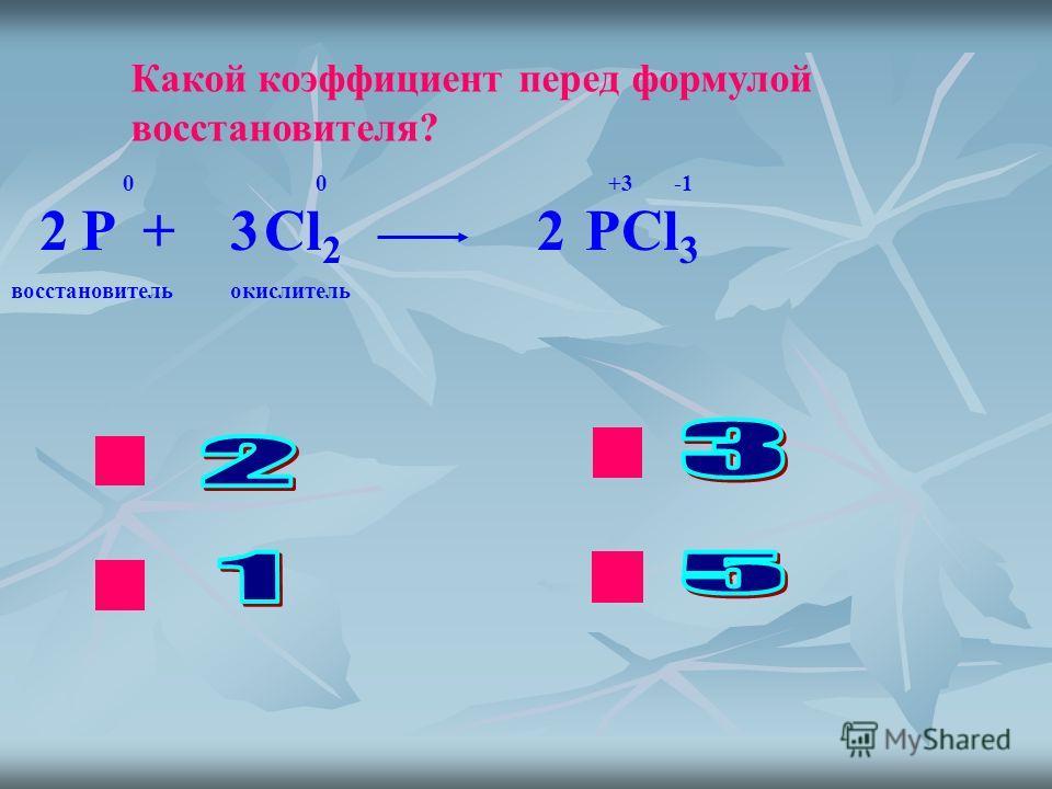 ok нет Какой коэффициент перед формулой восстановителя? P + Cl 2 PCl 3 0 0 +3 -1 223 восстановительокислитель