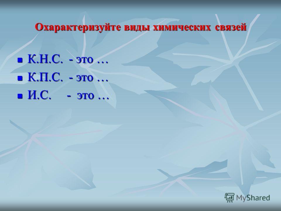 Охарактеризуйте виды химических связей К.Н.С. - это … К.Н.С. - это … К.П.С. - это … К.П.С. - это … И.С. - это … И.С. - это …