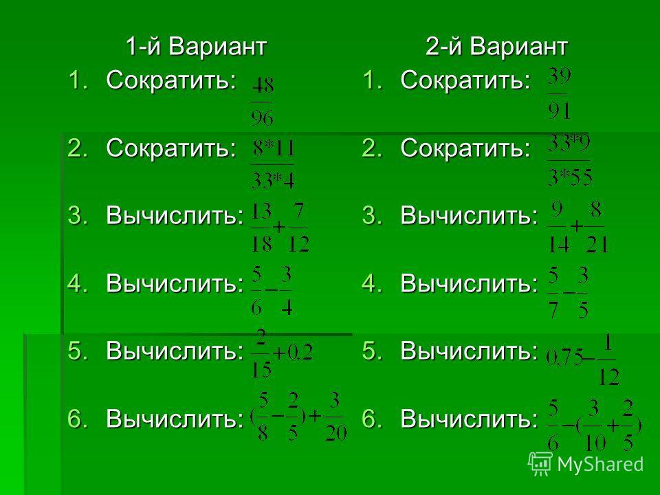 1-й Вариант 1-й Вариант 1.Сократить: 2.Сократить: 3.Вычислить: 4.Вычислить: 5.Вычислить: 6.Вычислить: 2-й Вариант 2-й Вариант 1.Сократить: 2.Сократить: 3.Вычислить: 4.Вычислить: 5.Вычислить: 6.Вычислить: