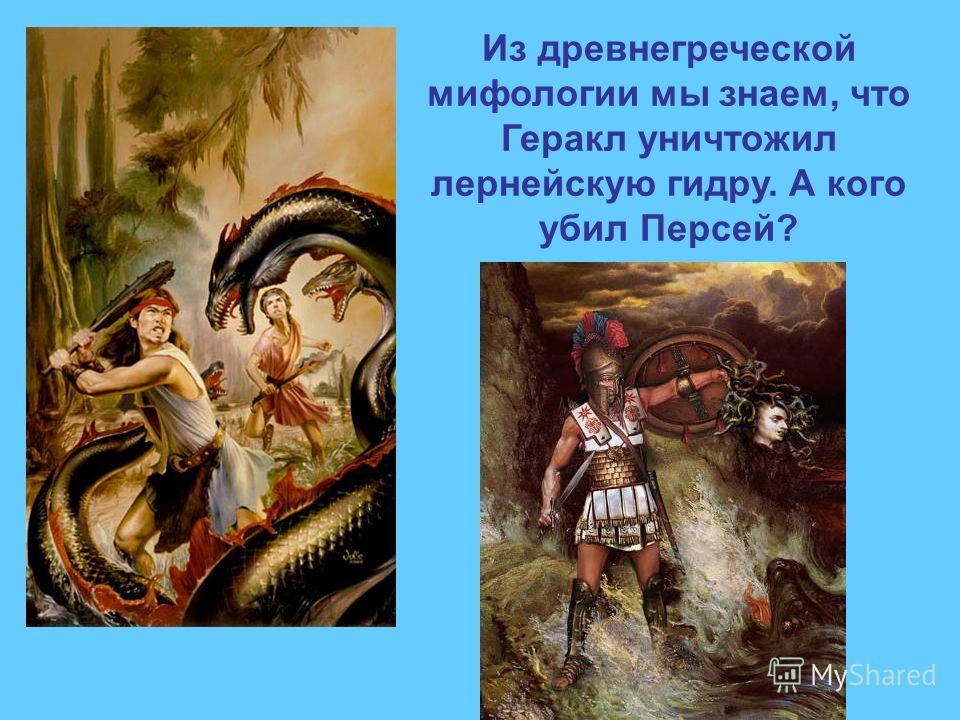 Из древнегреческой мифологии мы знаем, что Геракл уничтожил лернейскую гидру. А кого убил Персей?