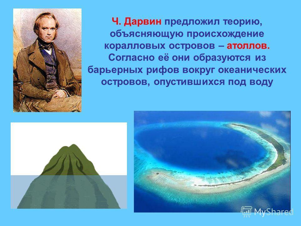 Ч. Дарвин предложил теорию, объясняющую происхождение коралловых островов – атоллов. Согласно её они образуются из барьерных рифов вокруг океанических островов, опустившихся под воду