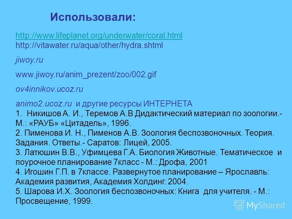 Использовали: http://www.lifeplanet.org/underwater/coral.html http://vitawater.ru/aqua/other/hydra.shtml jiwoy.ru www.jiwoy.ru/anim_prezent/zoo/002.gif ov4innikov.ucoz.ru animo2.ucoz.ru и другие ресурсы ИНТЕРНЕТА 1. Никишов А. И., Теремов А.В Дидакти