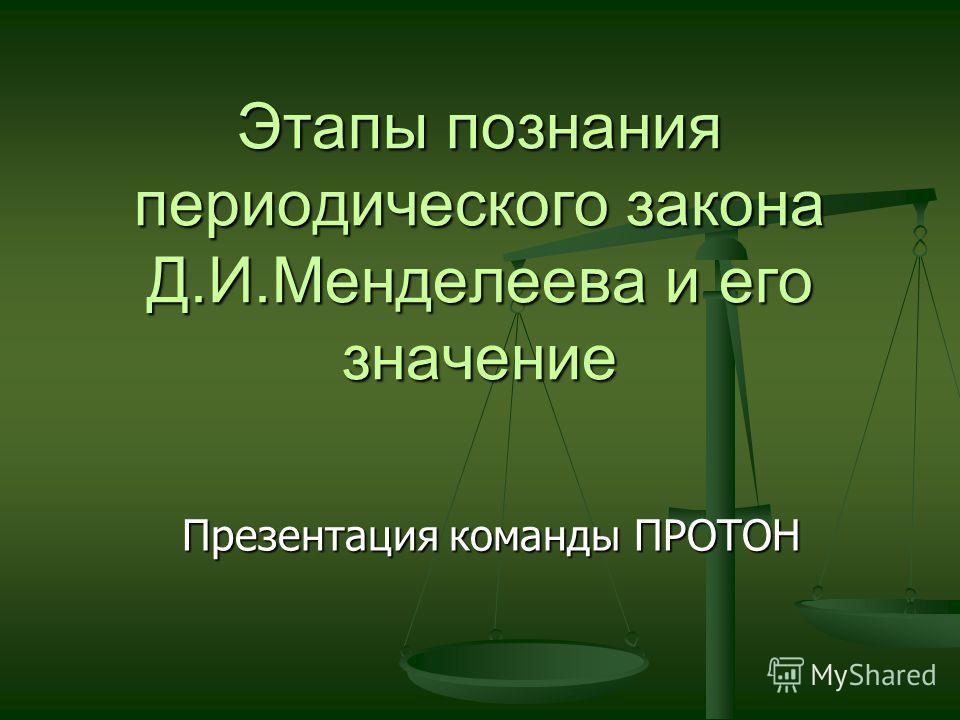 Этапы познания периодического закона Д.И.Менделеева и его значение Презентация команды ПРОТОН