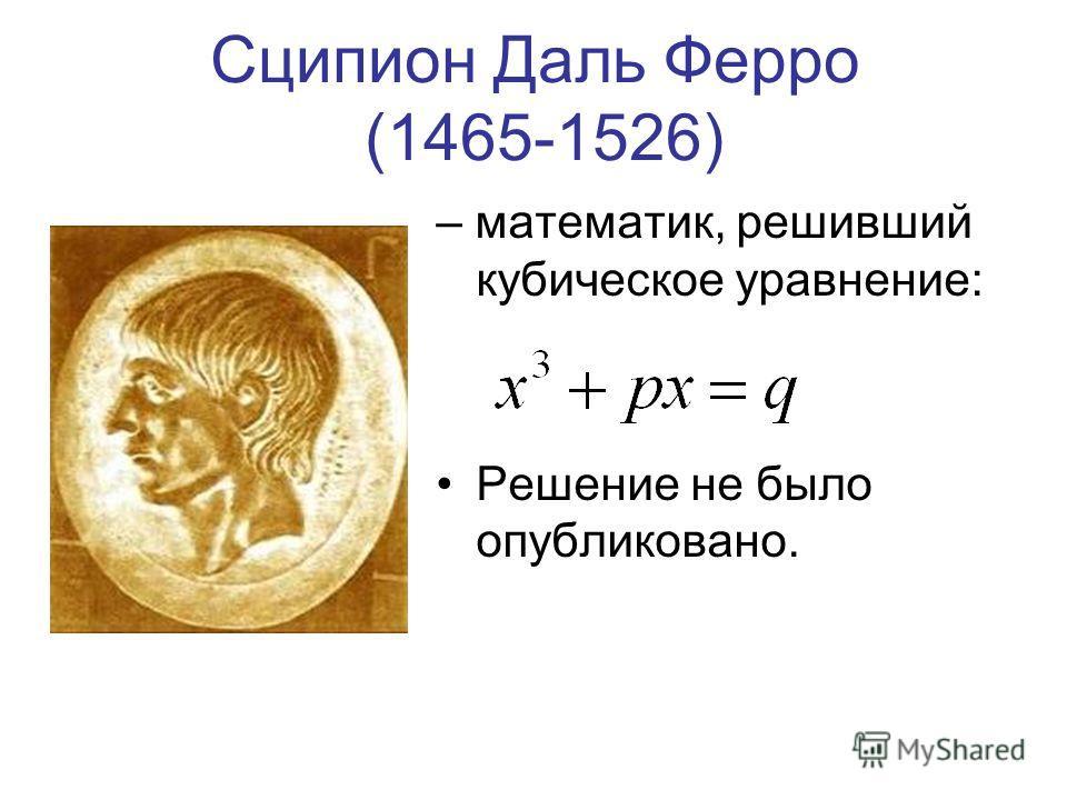 Сципион Даль Ферро (1465-1526) – математик, решивший кубическое уравнение: Решение не было опубликовано.
