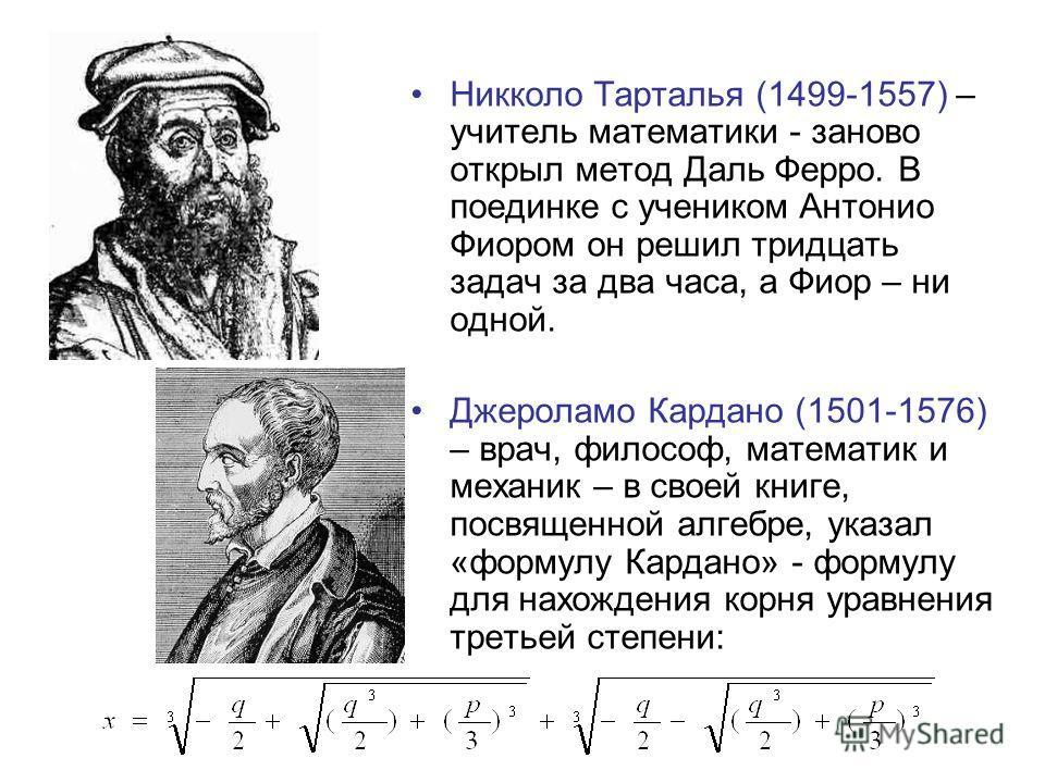 Никколо Тарталья (1499-1557) – учитель математики - заново открыл метод Даль Ферро. В поединке с учеником Антонио Фиором он решил тридцать задач за два часа, а Фиор – ни одной. Джероламо Кардано (1501-1576) – врач, философ, математик и механик – в св