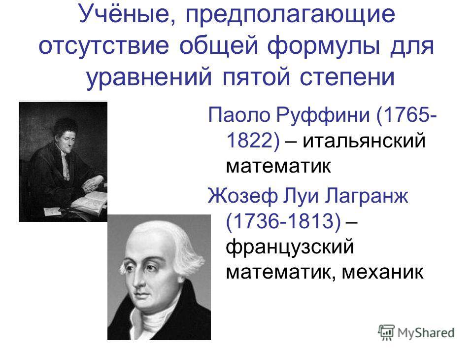 Учёные, предполагающие отсутствие общей формулы для уравнений пятой степени Паоло Руффини (1765- 1822) – итальянский математик Жозеф Луи Лагранж (1736-1813) – французский математик, механик