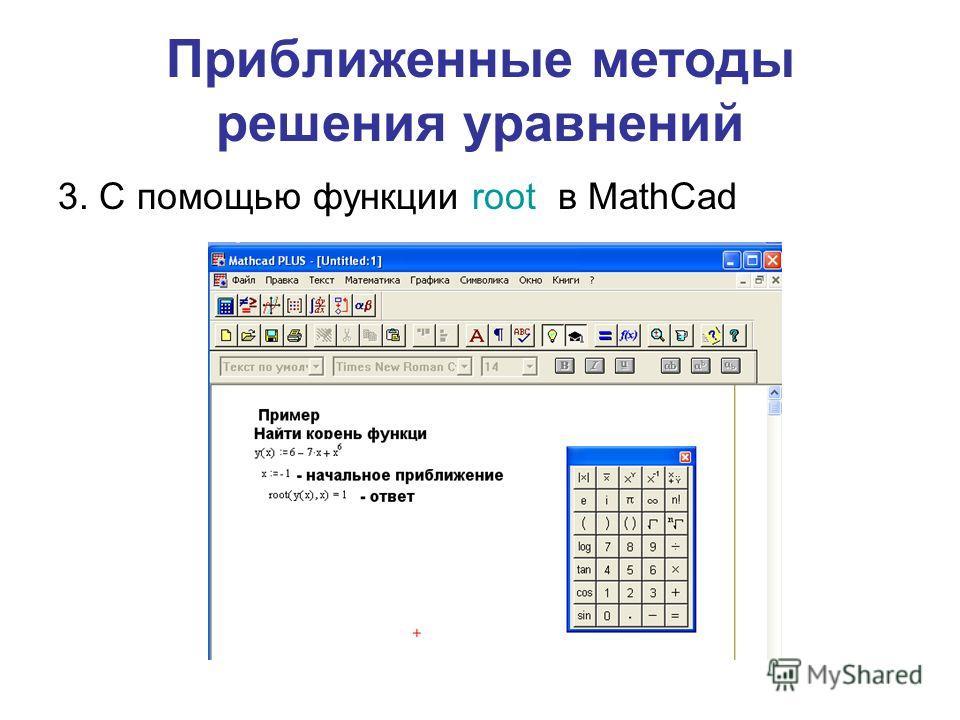 Приближенные методы решения уравнений 3. С помощью функции root в MathCad