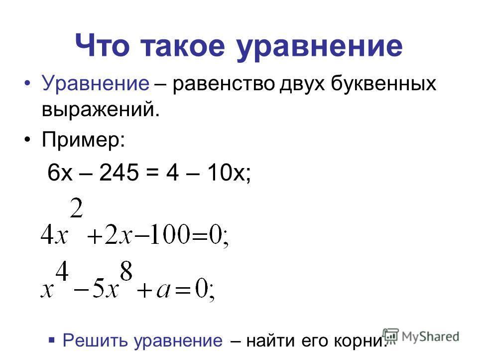 Что такое уравнение Уравнение – равенство двух буквенных выражений. Пример: 6х – 245 = 4 – 10х; Решить уравнение – найти его корни.