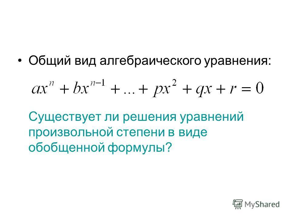 Общий вид алгебраического уравнения: Существует ли решения уравнений произвольной степени в виде обобщенной формулы?